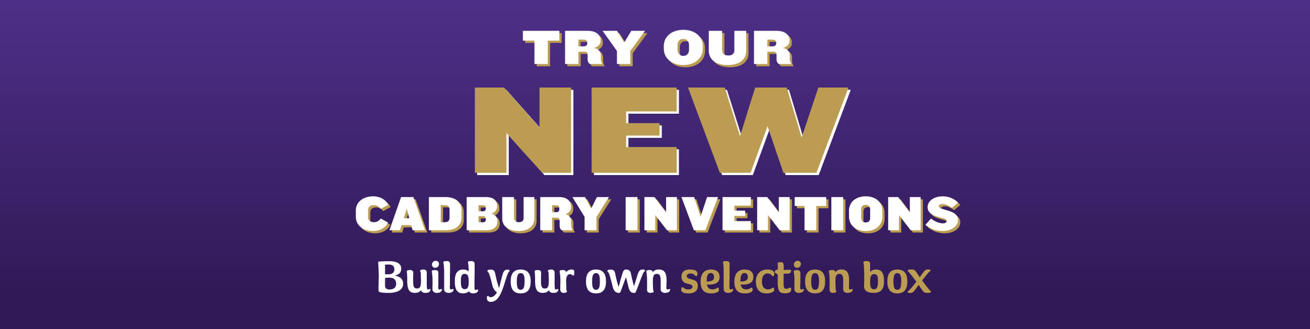 Try our new Cadbury Inventions.  Build your own selection box.